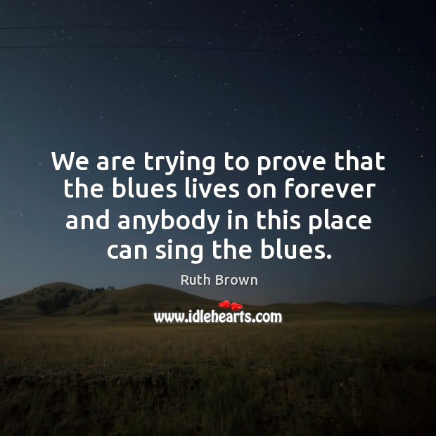 We are trying to prove that the blues lives on forever and anybody in this place can sing the blues. Ruth Brown Picture Quote