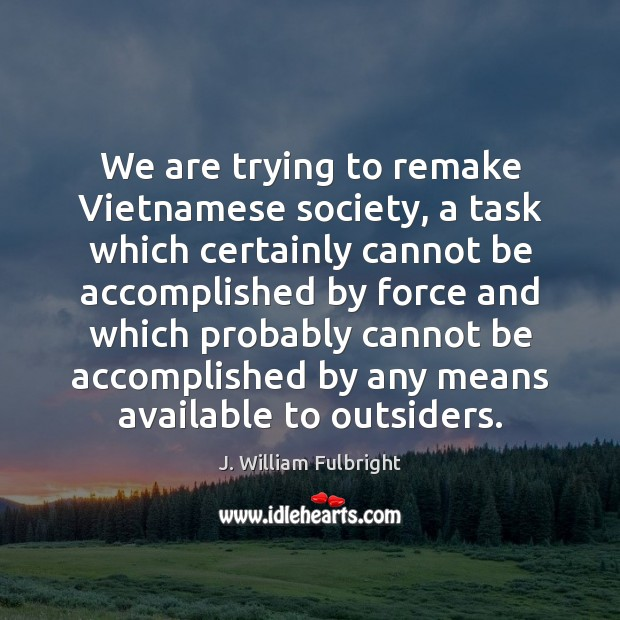 We are trying to remake Vietnamese society, a task which certainly cannot J. William Fulbright Picture Quote