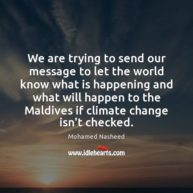 We are trying to send our message to let the world know Mohamed Nasheed Picture Quote
