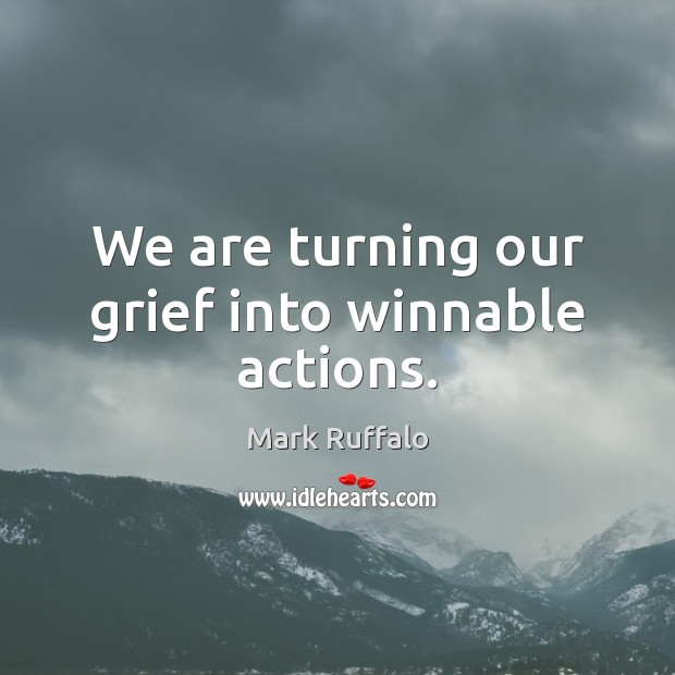 We are turning our grief into winnable actions. Mark Ruffalo Picture Quote
