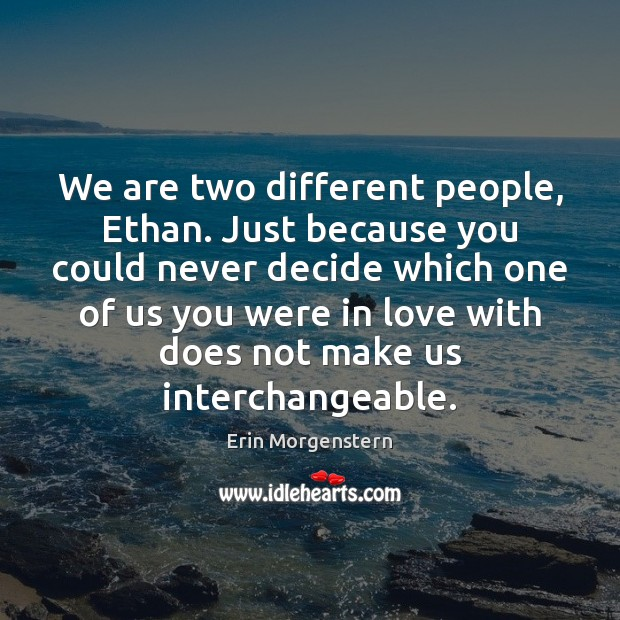 We are two different people, Ethan. Just because you could never decide Image