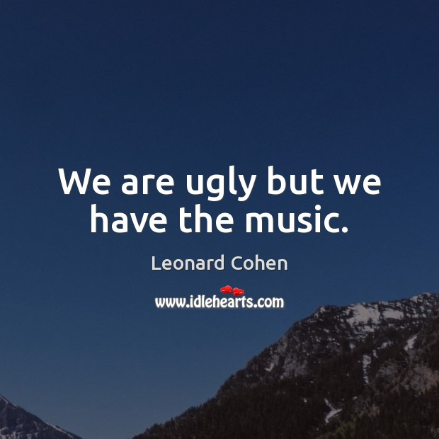 We are ugly but we have the music. Leonard Cohen Picture Quote