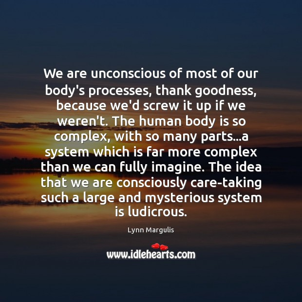 We are unconscious of most of our body's processes, thank goodness, because Image