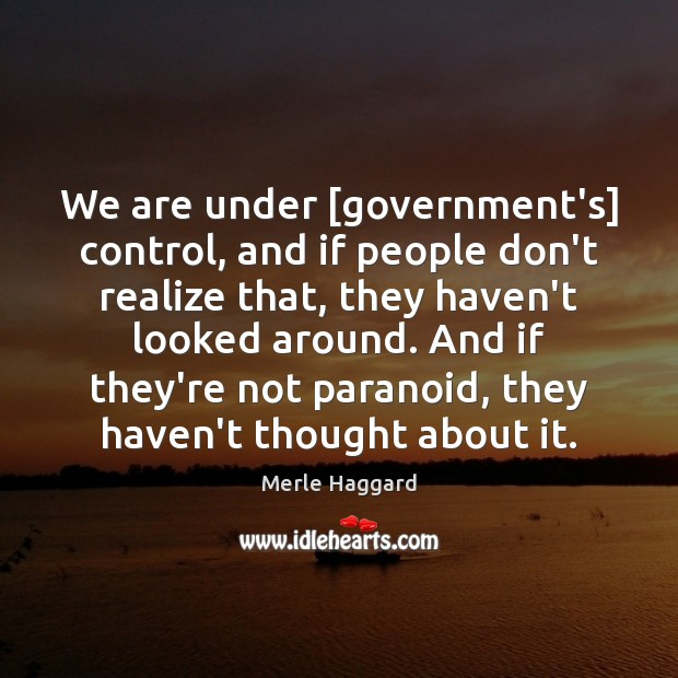 We are under [government's] control, and if people don't realize that, they Merle Haggard Picture Quote