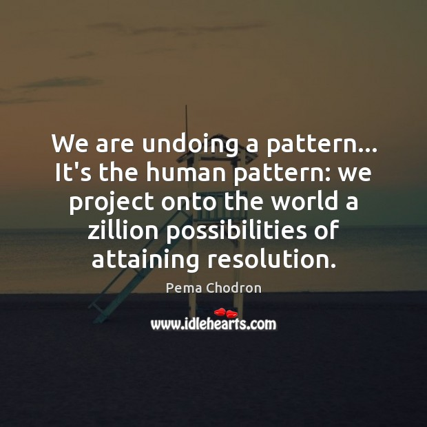 Image, We are undoing a pattern… It's the human pattern: we project onto