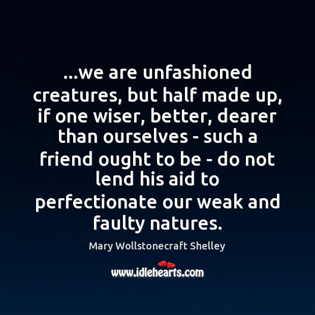 …we are unfashioned creatures, but half made up, if one wiser, better, Mary Wollstonecraft Shelley Picture Quote
