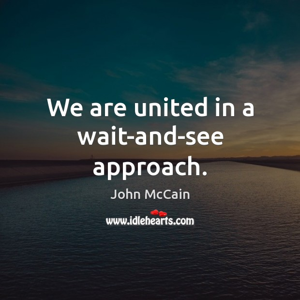 We are united in a wait-and-see approach. Image