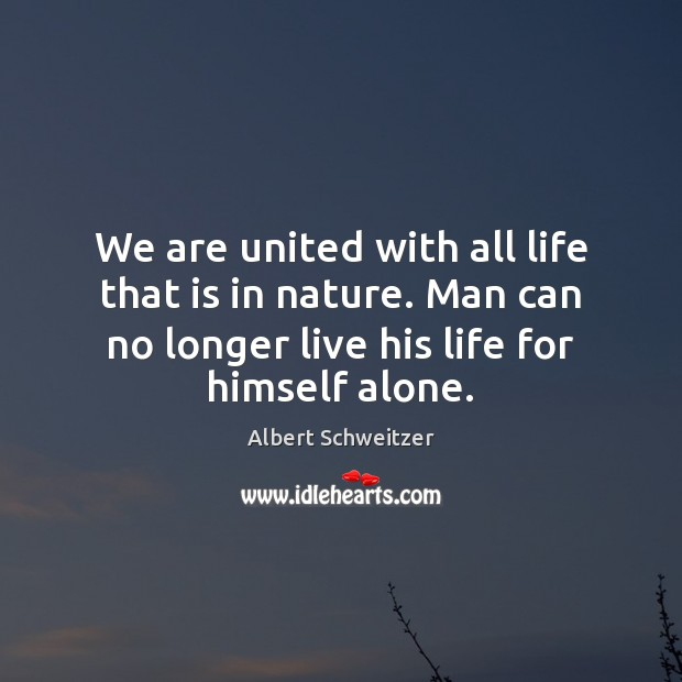 We are united with all life that is in nature. Man can Albert Schweitzer Picture Quote