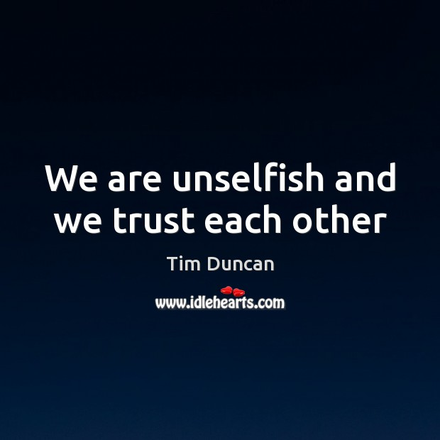 We are unselfish and we trust each other Tim Duncan Picture Quote