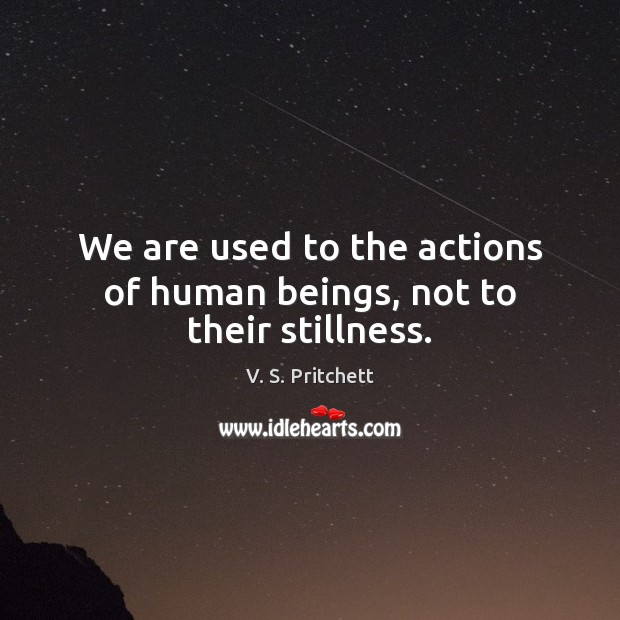 Image, We are used to the actions of human beings, not to their stillness.