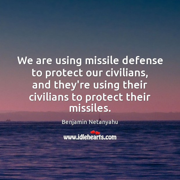 Image, We are using missile defense to protect our civilians, and they're using