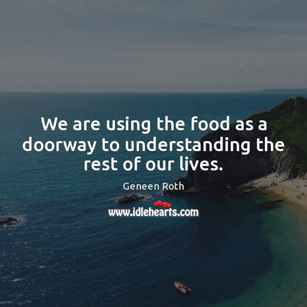 We are using the food as a doorway to understanding the rest of our lives. Geneen Roth Picture Quote