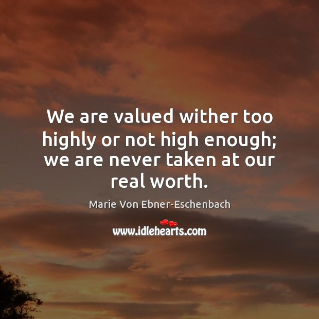 We are valued wither too highly or not high enough; we are never taken at our real worth. Image