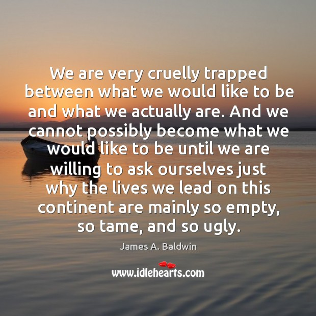 We are very cruelly trapped between what we would like to be Image