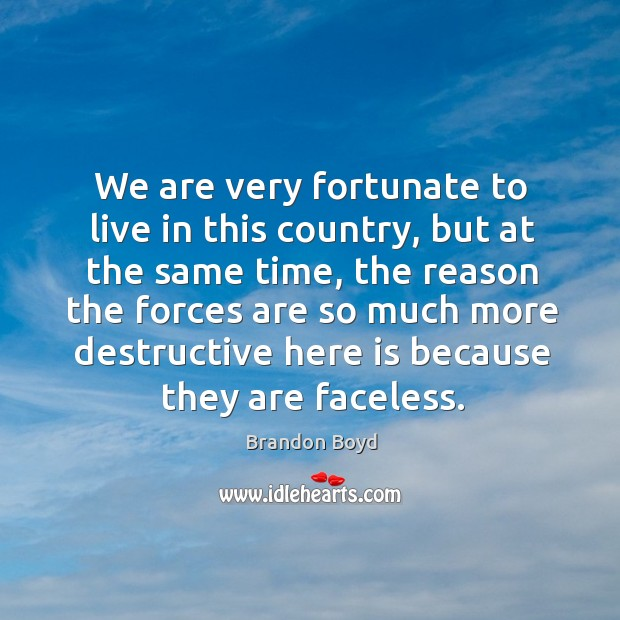 We are very fortunate to live in this country, but at the same time, the reason the forces Brandon Boyd Picture Quote