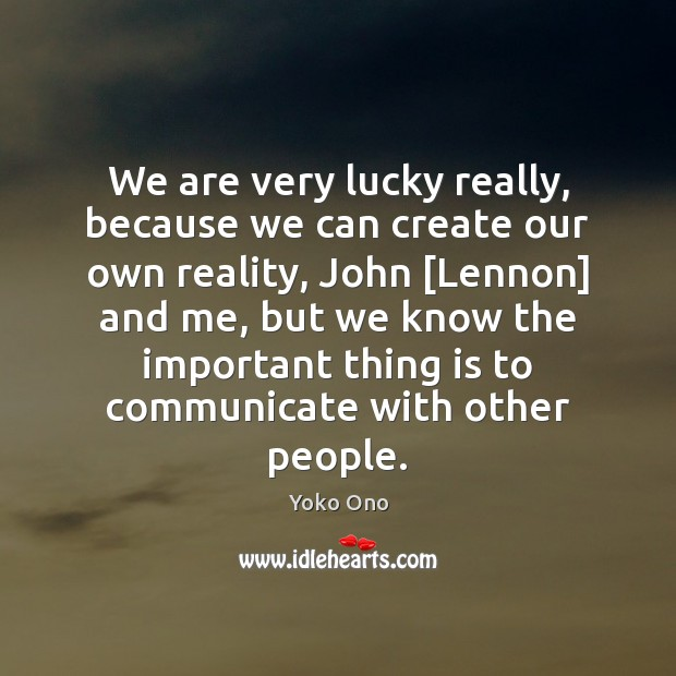 We are very lucky really, because we can create our own reality, Communication Quotes Image