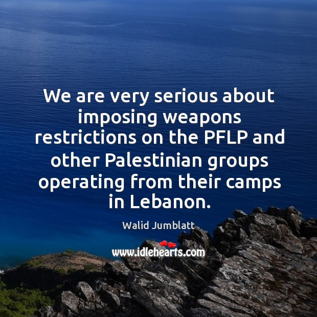 We are very serious about imposing weapons restrictions on the pflp and other Image