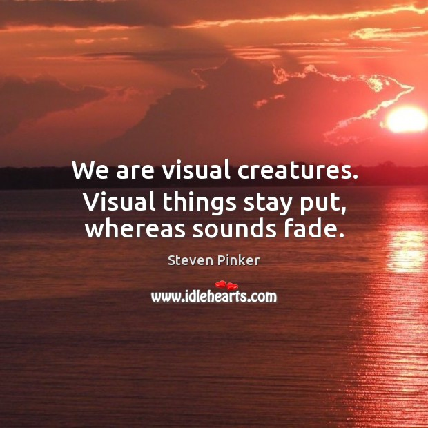 We are visual creatures. Visual things stay put, whereas sounds fade. Steven Pinker Picture Quote