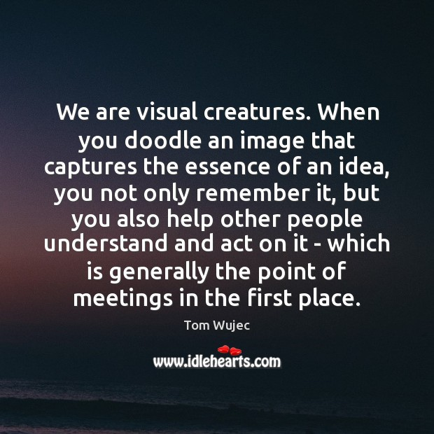 We are visual creatures. When you doodle an image that captures the Image
