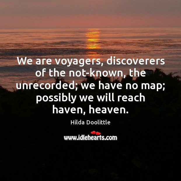 We are voyagers, discoverers of the not-known, the unrecorded; we have no Hilda Doolittle Picture Quote