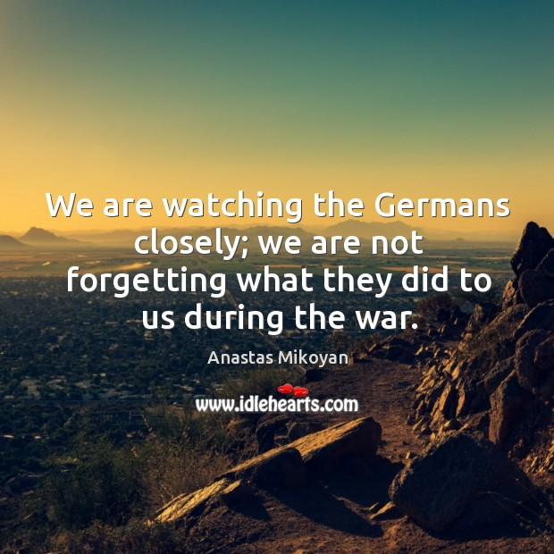 We are watching the Germans closely; we are not forgetting what they Image