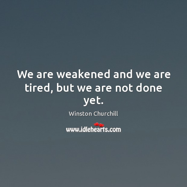 We are weakened and we are tired, but we are not done yet. Winston Churchill Picture Quote