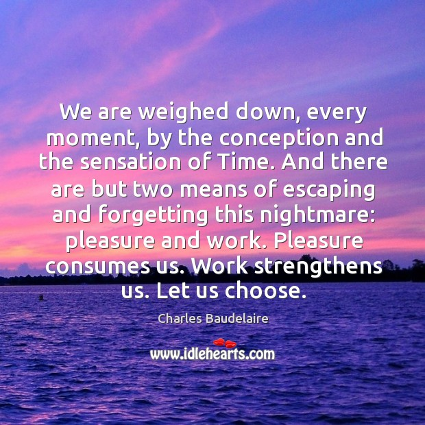 We are weighed down, every moment, by the conception and the sensation of time. Image