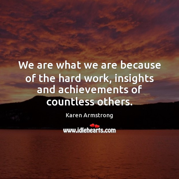 We are what we are because of the hard work, insights and Karen Armstrong Picture Quote