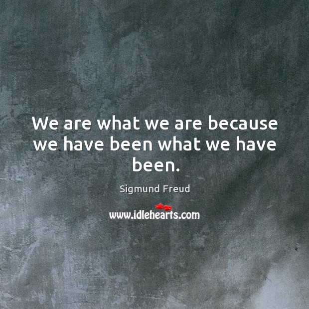 We are what we are because we have been what we have been. Image