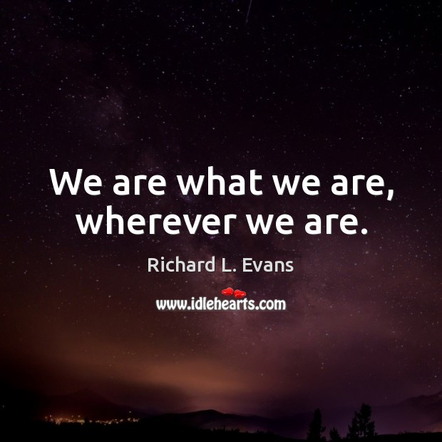 We are what we are, wherever we are. Richard L. Evans Picture Quote