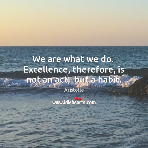 Image, We are what we do.  Excellence, therefore, is not an act,  but a habit.