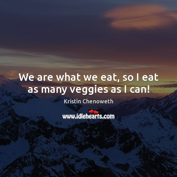 We are what we eat, so I eat as many veggies as I can! Kristin Chenoweth Picture Quote