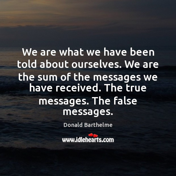 We are what we have been told about ourselves. We are the Donald Barthelme Picture Quote