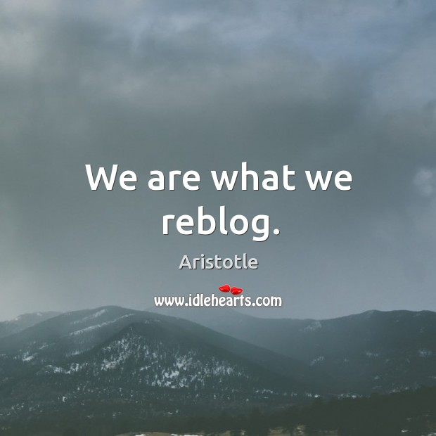 Image, We are what we reblog.