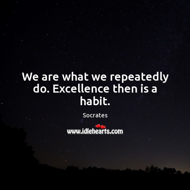 We are what we repeatedly do. Excellence then is a habit. Socrates Picture Quote