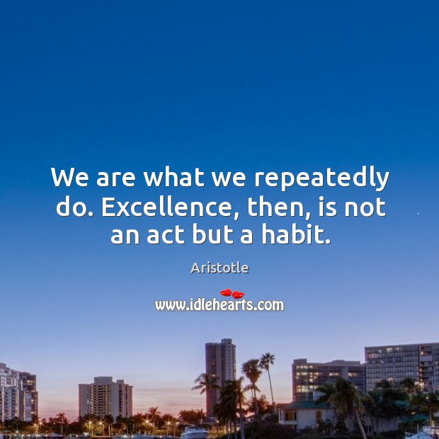Image, We are what we repeatedly do. Excellence, then, is not an act but a habit.