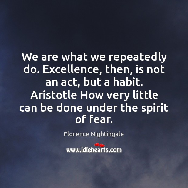 We are what we repeatedly do. Excellence, then, is not an act, Florence Nightingale Picture Quote