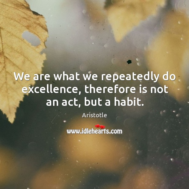 Image, We are what we repeatedly do excellence, therefore is not an act, but a habit.