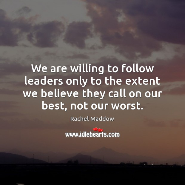 We are willing to follow leaders only to the extent we believe Rachel Maddow Picture Quote