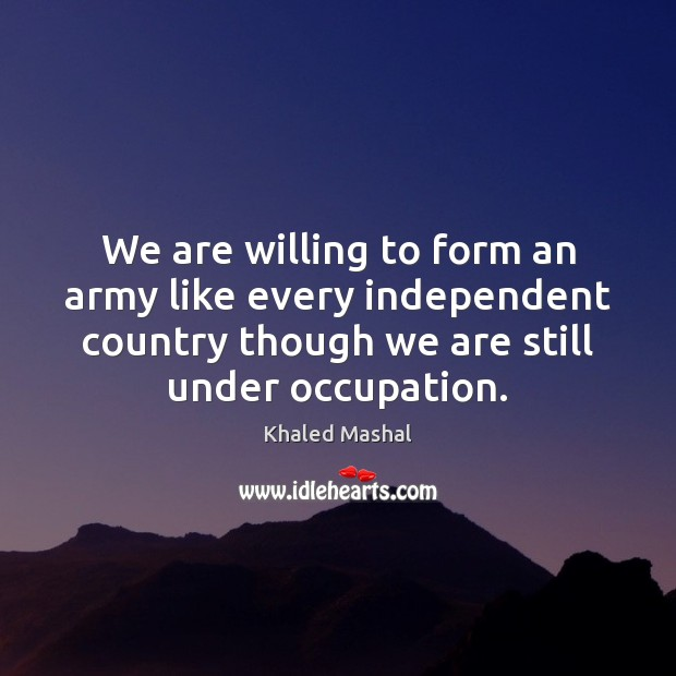 We are willing to form an army like every independent country though Khaled Mashal Picture Quote