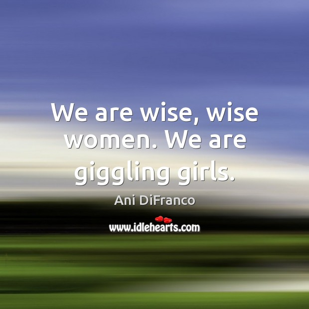 We are wise, wise women. We are giggling girls. Ani DiFranco Picture Quote