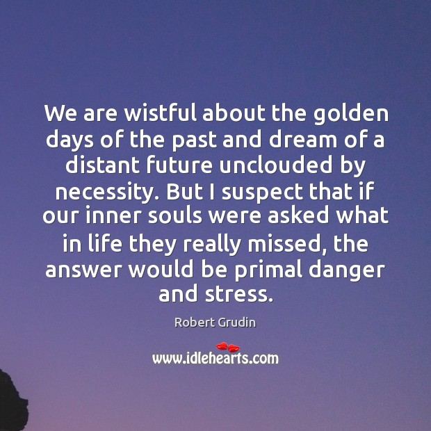We are wistful about the golden days of the past and dream Image