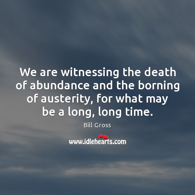 We are witnessing the death of abundance and the borning of austerity, Bill Gross Picture Quote