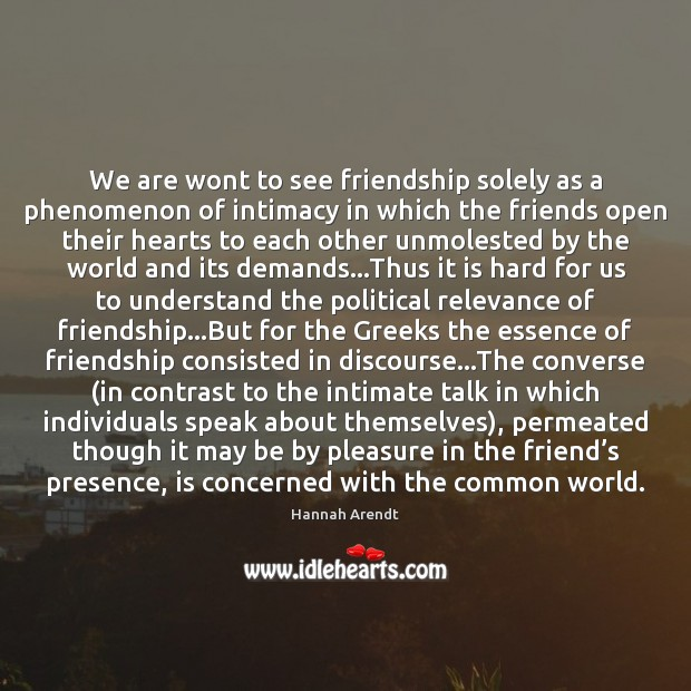 We are wont to see friendship solely as a phenomenon of intimacy Hannah Arendt Picture Quote