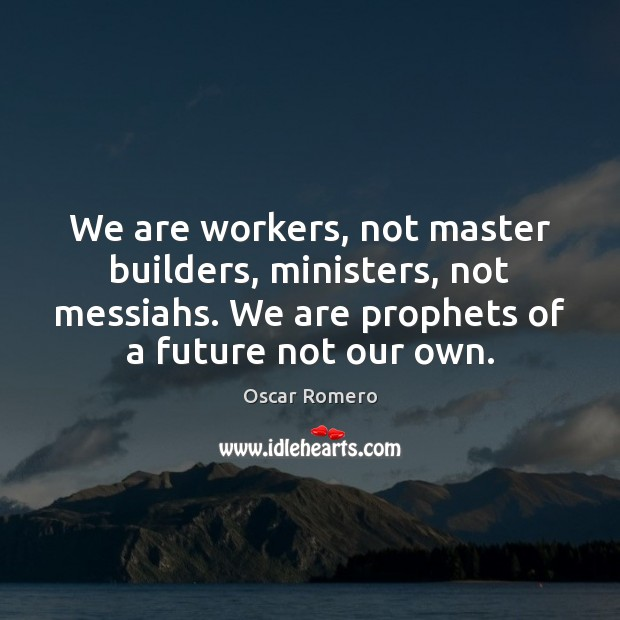 We are workers, not master builders, ministers, not messiahs. We are prophets Oscar Romero Picture Quote