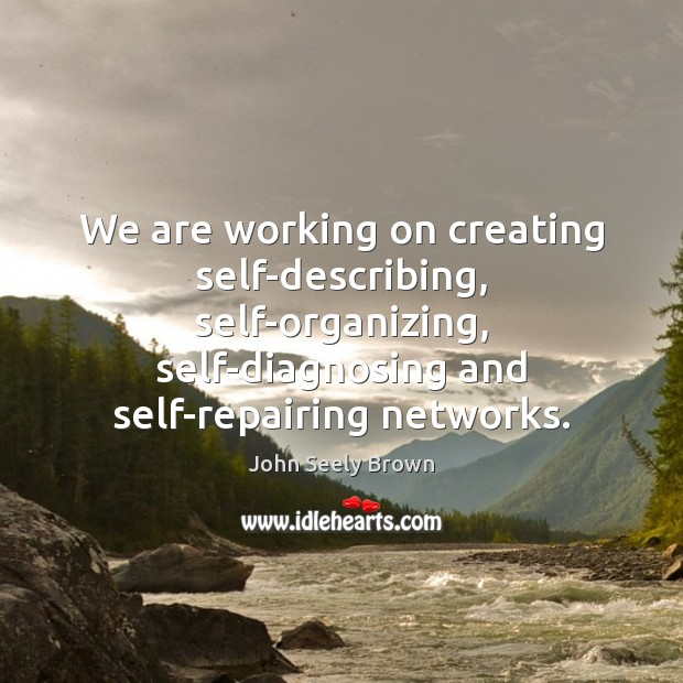 We are working on creating self-describing, self-organizing, self-diagnosing and self-repairing networks. Image