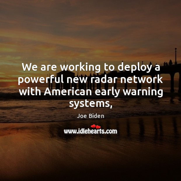 We are working to deploy a powerful new radar network with American early warning systems, Joe Biden Picture Quote