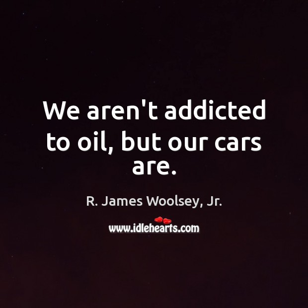 We aren't addicted to oil, but our cars are. R. James Woolsey, Jr. Picture Quote