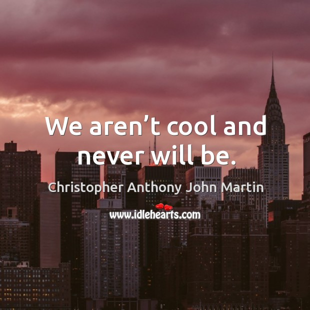 We aren't cool and never will be. Image