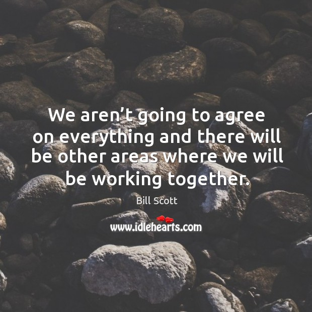 We aren't going to agree on everything and there will be other areas where we will be working together. Image